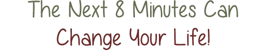 The Next 8 Minutes Really Can Change Your Life!